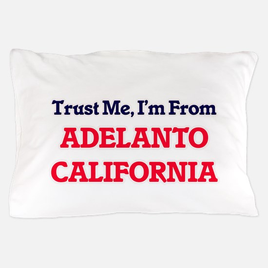 Trust Me, I'm from Adelanto California Pillow Case