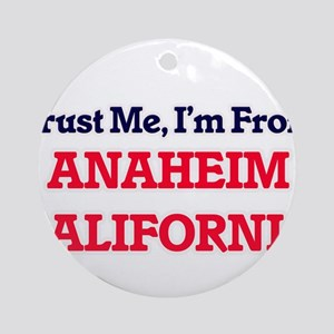 Trust Me, I'm from Anaheim Californ Round Ornament