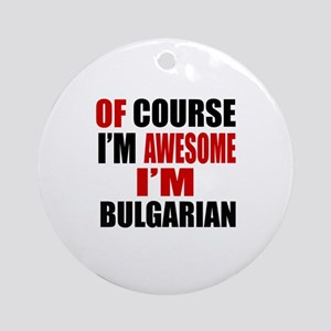 Of Course I Am Bulgarian Round Ornament