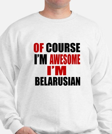 Of Course I Am Belarusian Sweatshirt