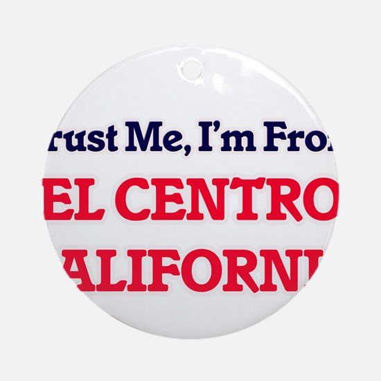 Trust Me, I'm from El Centro Califo Round Ornament