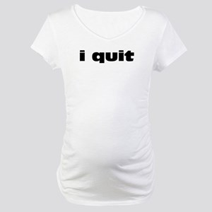 I Quit Maternity T-Shirt