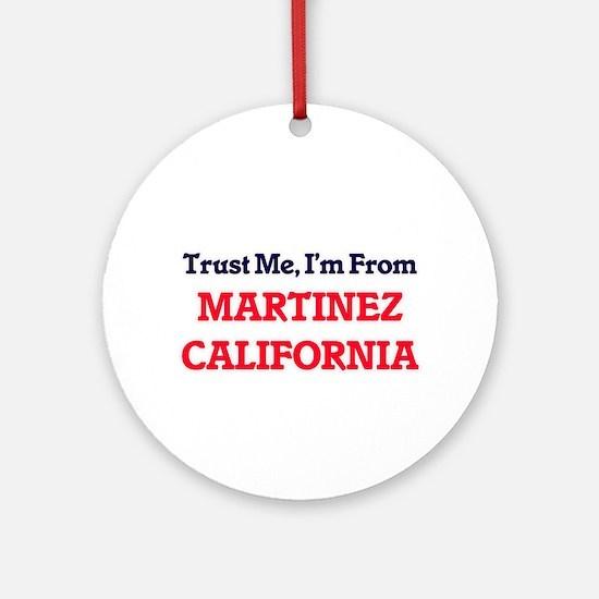 Trust Me, I'm from Martinez Califor Round Ornament