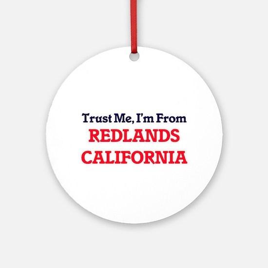 Trust Me, I'm from Redlands Califor Round Ornament