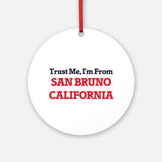 Trust Me, I'm from San Bruno Califo Round Ornament