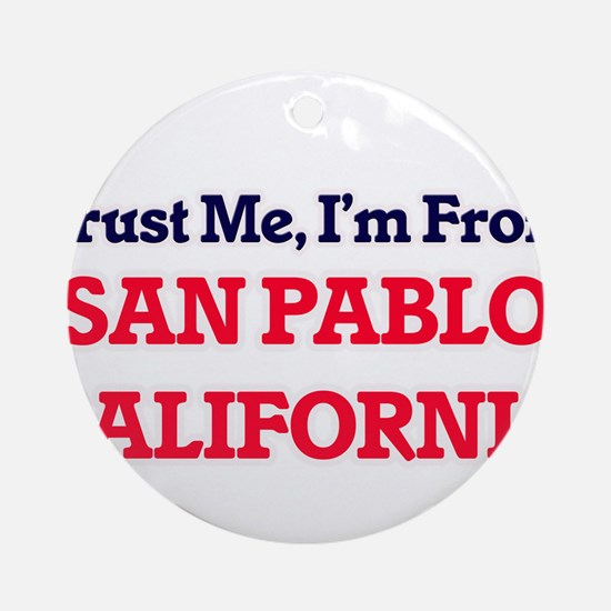Trust Me, I'm from San Pablo Califo Round Ornament