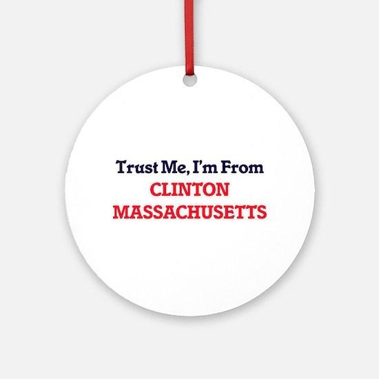 Trust Me, I'm from Clinton Massachu Round Ornament