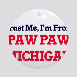 Trust Me, I'm from Paw Paw Michigan Round Ornament