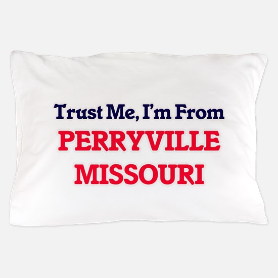 Trust Me, I'm from Perryville Missouri Pillow Case