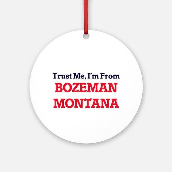Trust Me, I'm from Bozeman Montana Round Ornament
