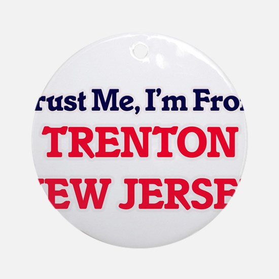 Trust Me, I'm from Trenton New Jers Round Ornament