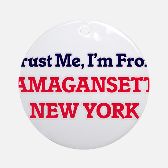 Trust Me, I'm from Amagansett New Y Round Ornament