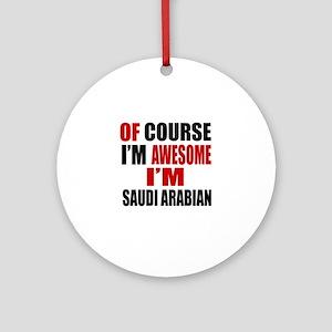 Of Course I Am Saudi Arabian Round Ornament