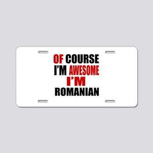Of Course I Am Romanian Aluminum License Plate