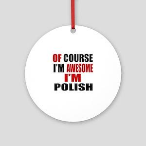 Of Course I Am Polish Round Ornament