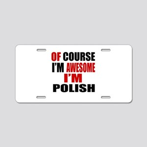 Of Course I Am Polish Aluminum License Plate