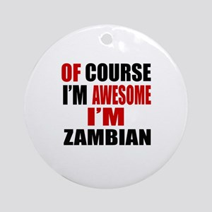 Of Course I Am Zambian Round Ornament