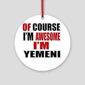 Of Course I Am Yemeni Round Ornament