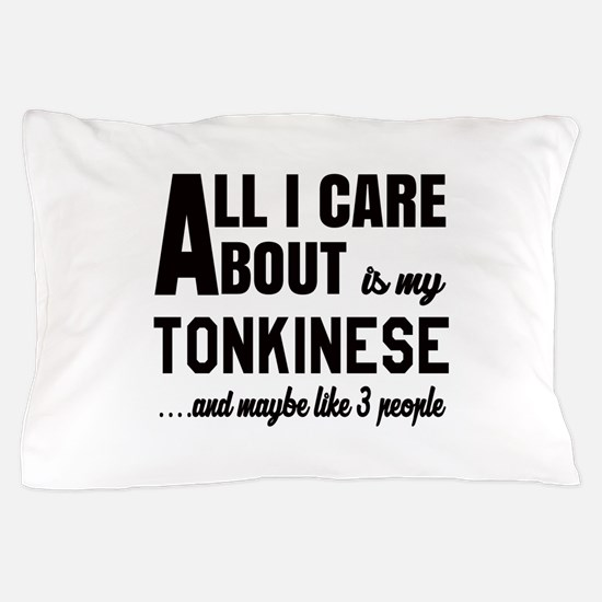 All I care about is my Tonkinese Pillow Case