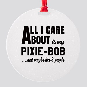 All I care about is my Pixie-Bob Round Ornament