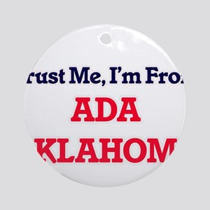 Trust Me, I'm from Ada Oklahoma Round Ornament