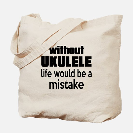 Without Ukulele Life Would Be A Mistake Tote Bag