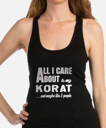 All I care about is my Korat Racerback Tank Top