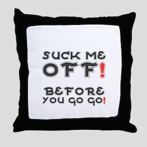 SUCK ME OFF BEFORE YOU GO GO! Throw Pillow