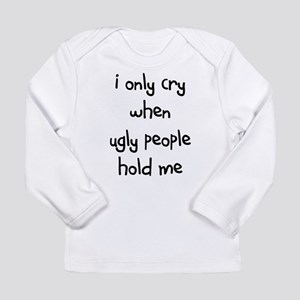 I ONLY CRY WHEN UGLY PEOPLE H Long Sleeve T-Shirt