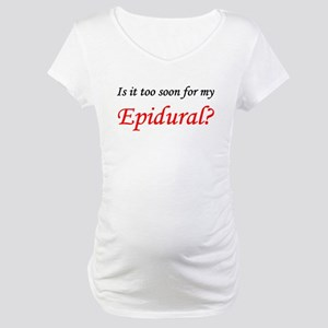 IS IT TOO SOON FOR MY EPIDURAL Maternity T-Shi