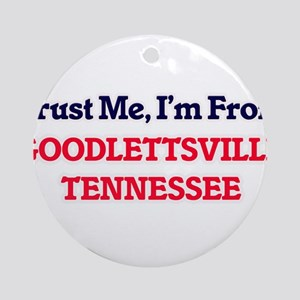 Trust Me, I'm from Goodlettsville T Round Ornament