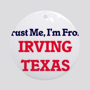 Trust Me, I'm from Irving Texas Round Ornament