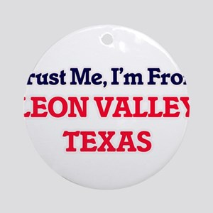 Trust Me, I'm from Leon Valley Texa Round Ornament