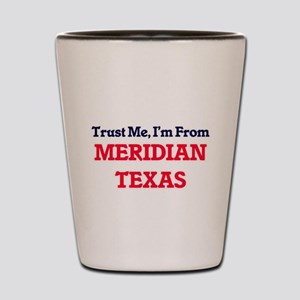 Trust Me, I'm from Meridian Texas Shot Glass