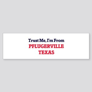 Trust Me, I'm from Pflugerville Tex Bumper Sticker