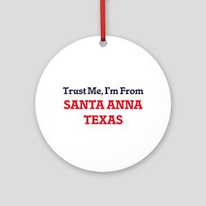 Trust Me, I'm from Santa Anna Texas Round Ornament