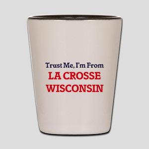 Trust Me, I'm from La Crosse Wisconsin Shot Glass