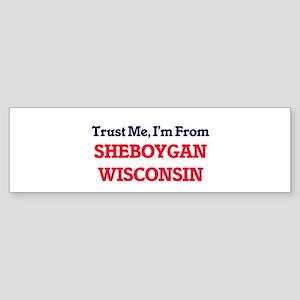 Trust Me, I'm from Sheboygan Wiscon Bumper Sticker