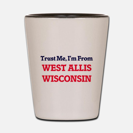 Trust Me, I'm from West Allis Wisconsin Shot Glass