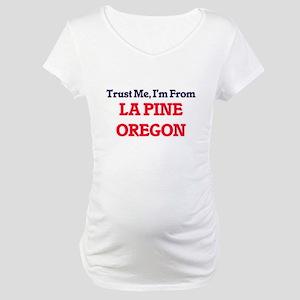 Trust Me, I'm from La Pine Orego Maternity T-Shirt