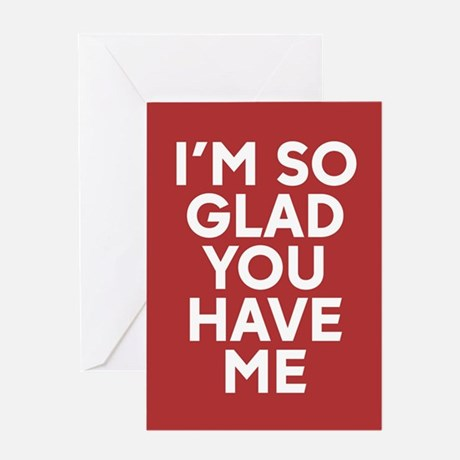 I'm So Glad You Have Me Greeting Card