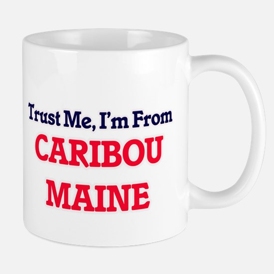 Trust Me, I'm from Caribou Maine Mugs