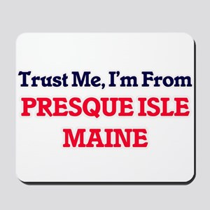 Trust Me, I'm from Presque Isle Maine Mousepad