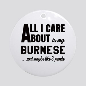 All I care about is my Burmese Round Ornament