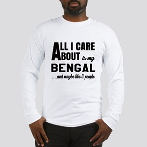All I care about is my Bengal Long Sleeve T-Shirt