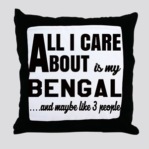 All I care about is my Bengal Throw Pillow