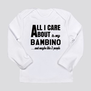 All I care about is my Long Sleeve Infant T-Shirt