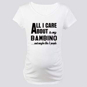 All I care about is my Bambino Maternity T-Shirt