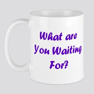 What Are You Waiting For? Mug