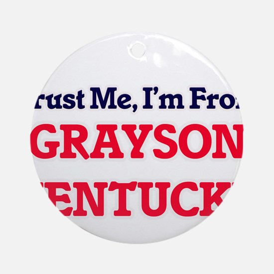Trust Me, I'm from Grayson Kentucky Round Ornament